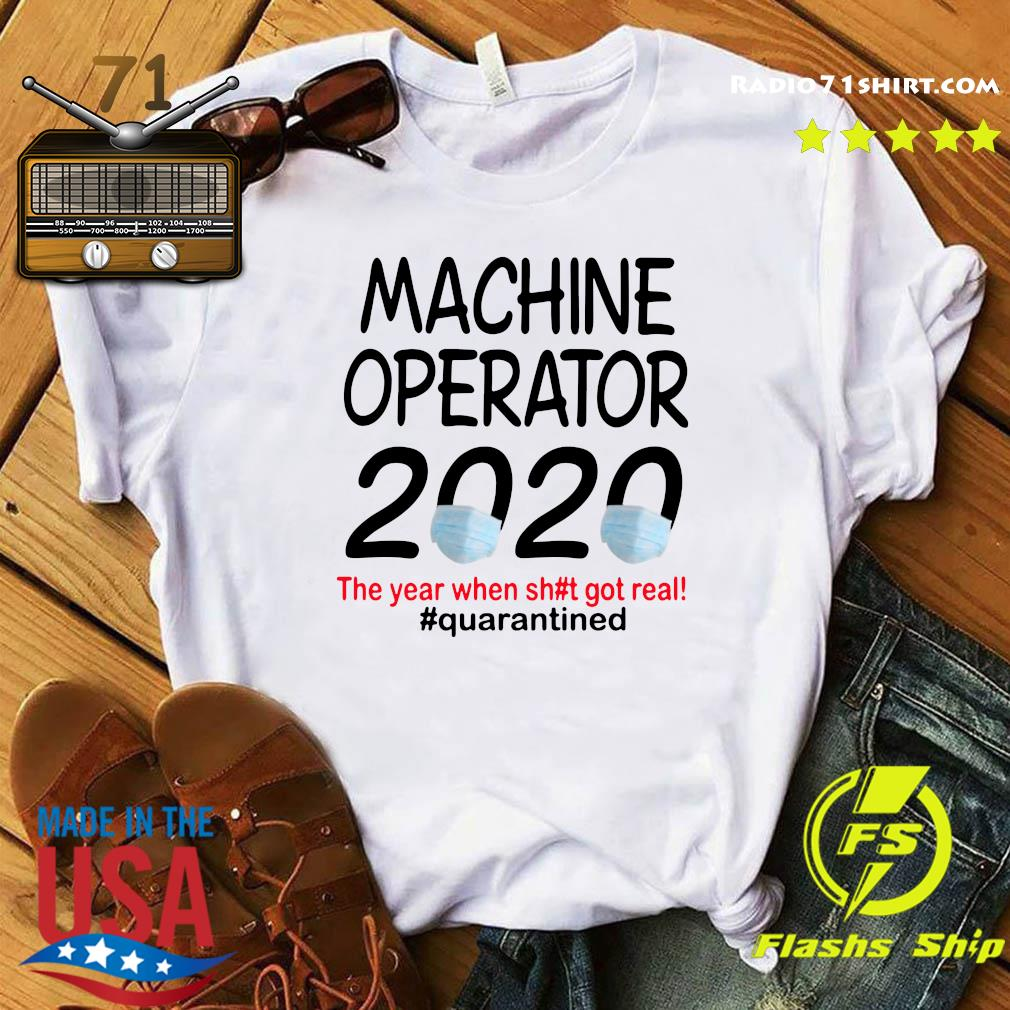 Machine Operator 2020 The Year When Shit Got Real Quarantined Shirt