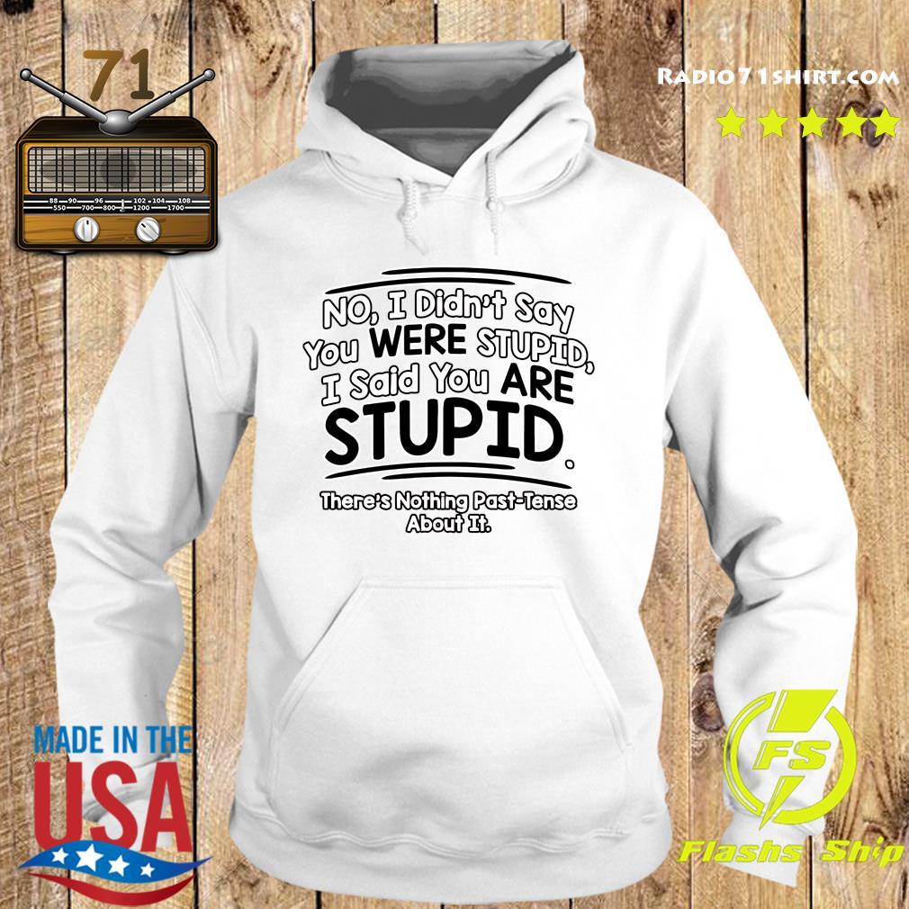 No I Didn't Say You Were Stupid I Said You Are Stupid There's Nothing Past Tense About It Shirt Hoodie