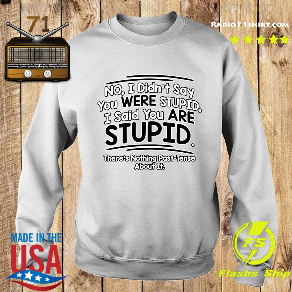 No I Didn't Say You Were Stupid I Said You Are Stupid There's Nothing Past Tense About It Shirt Sweater