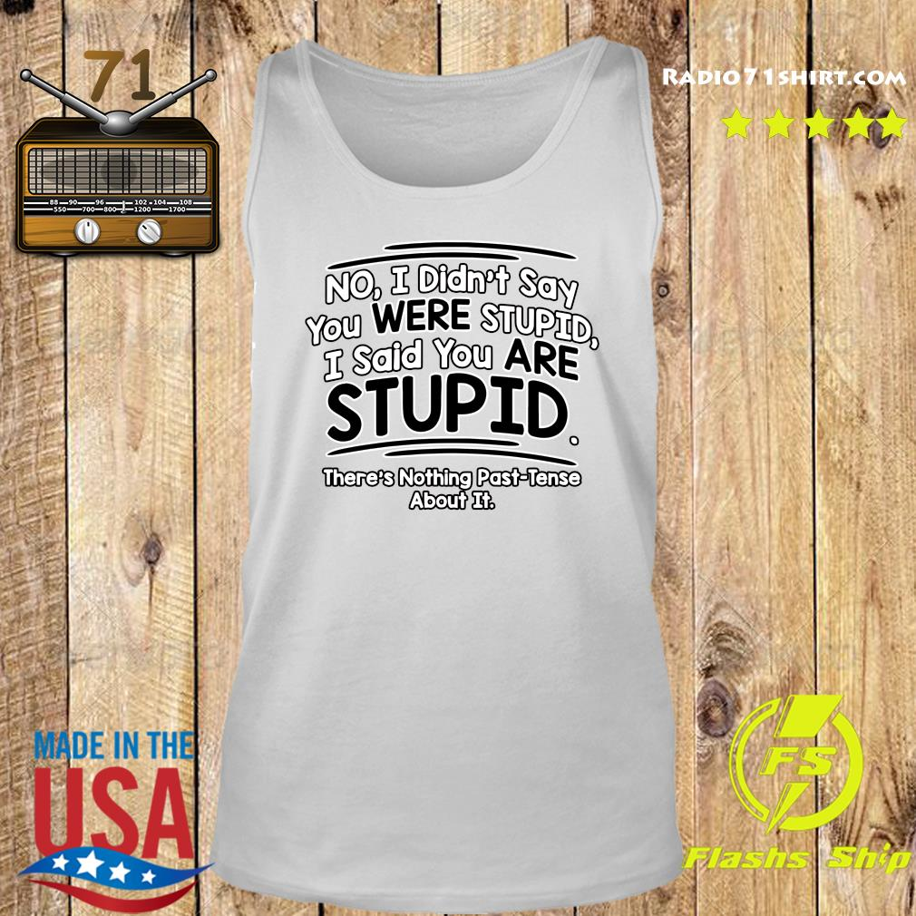 No I Didn't Say You Were Stupid I Said You Are Stupid There's Nothing Past Tense About It Shirt Tank top