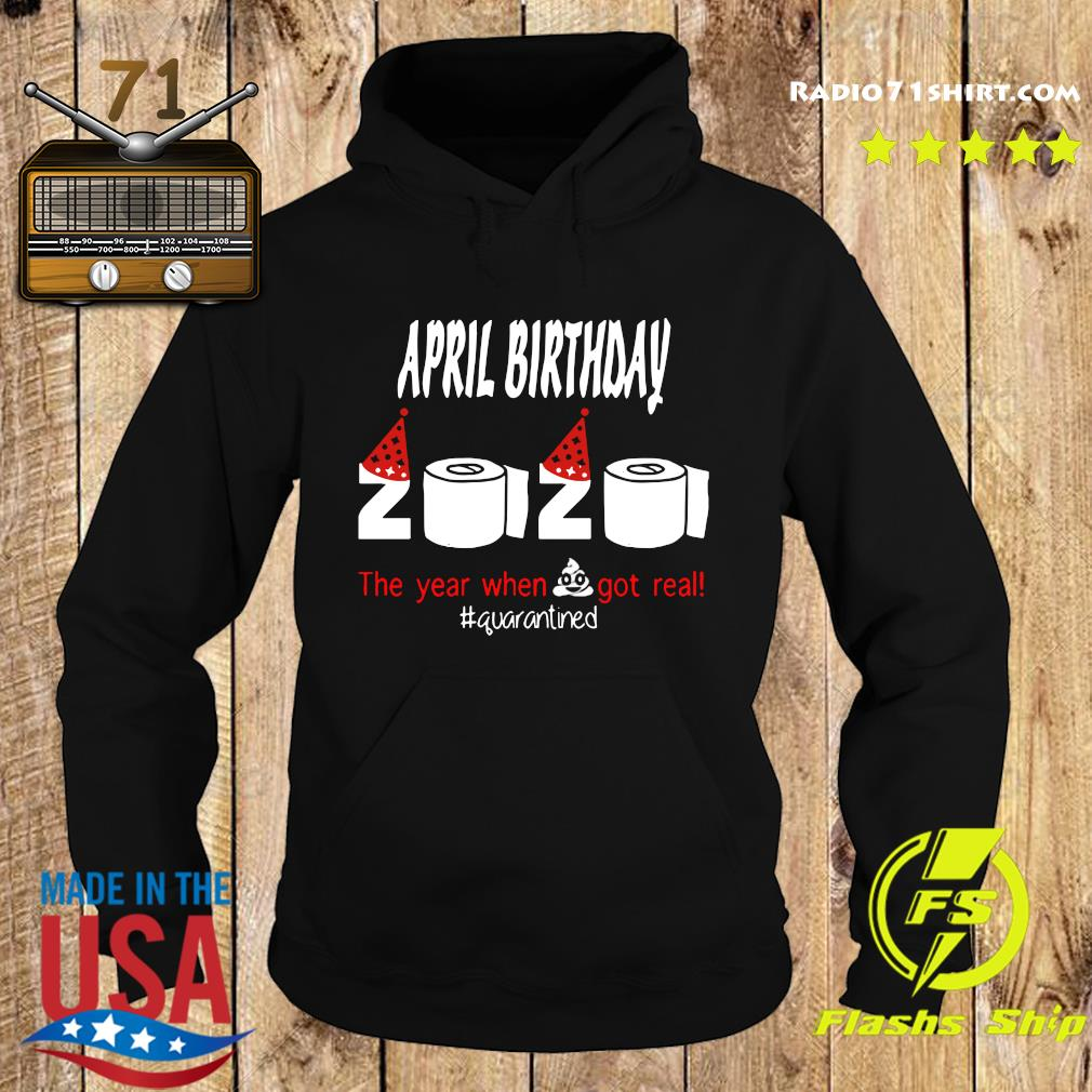 Official April Birthday 2020 The Year When Shit Got Real Quarantined Shirt Hoodie