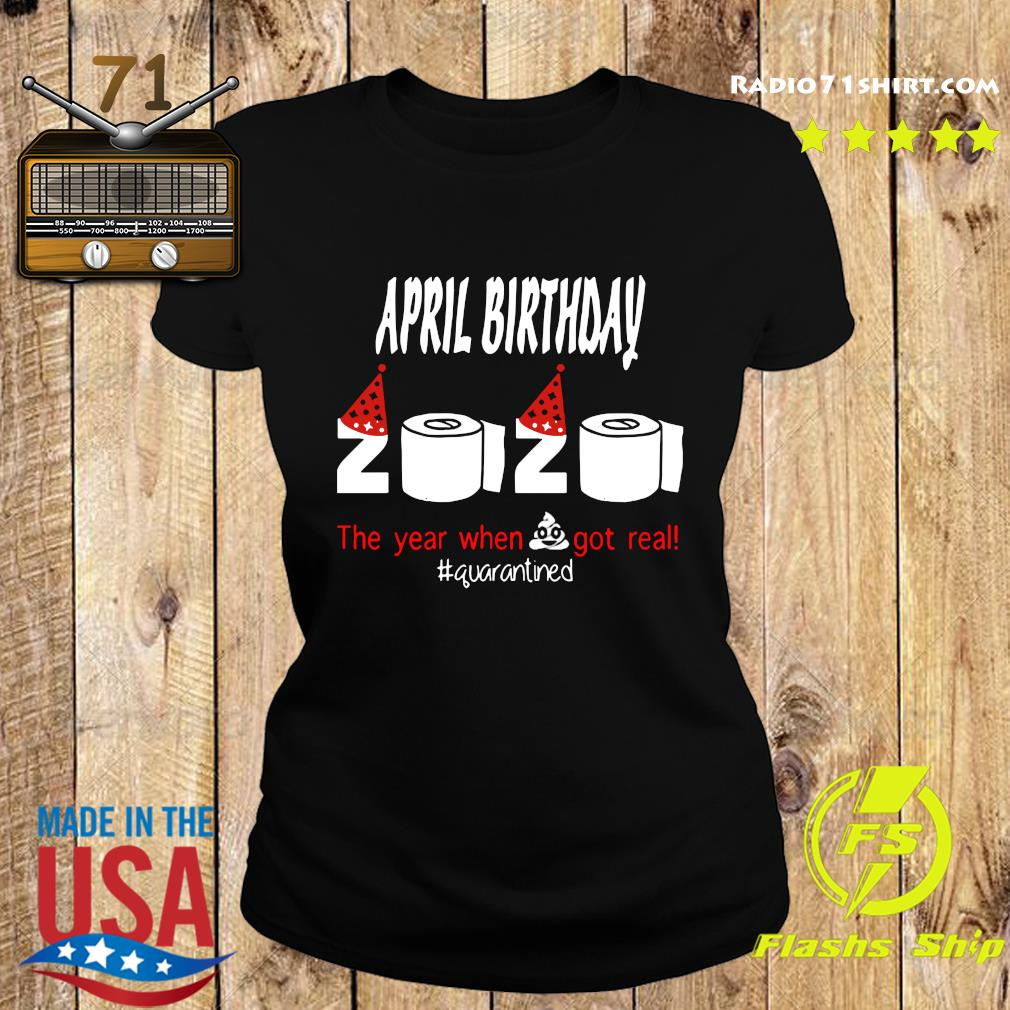 Official April Birthday 2020 The Year When Shit Got Real Quarantined Shirt Ladies tee