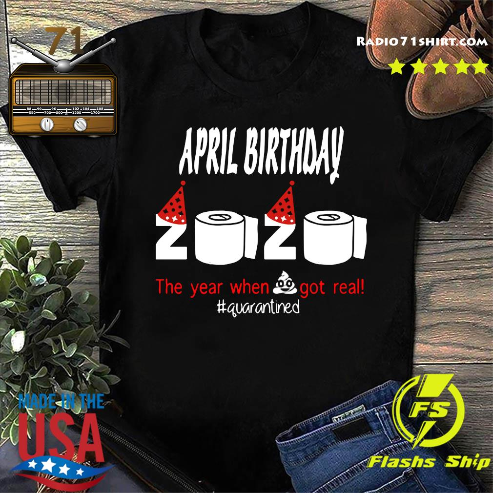 Official April Birthday 2020 The Year When Shit Got Real Quarantined Shirt