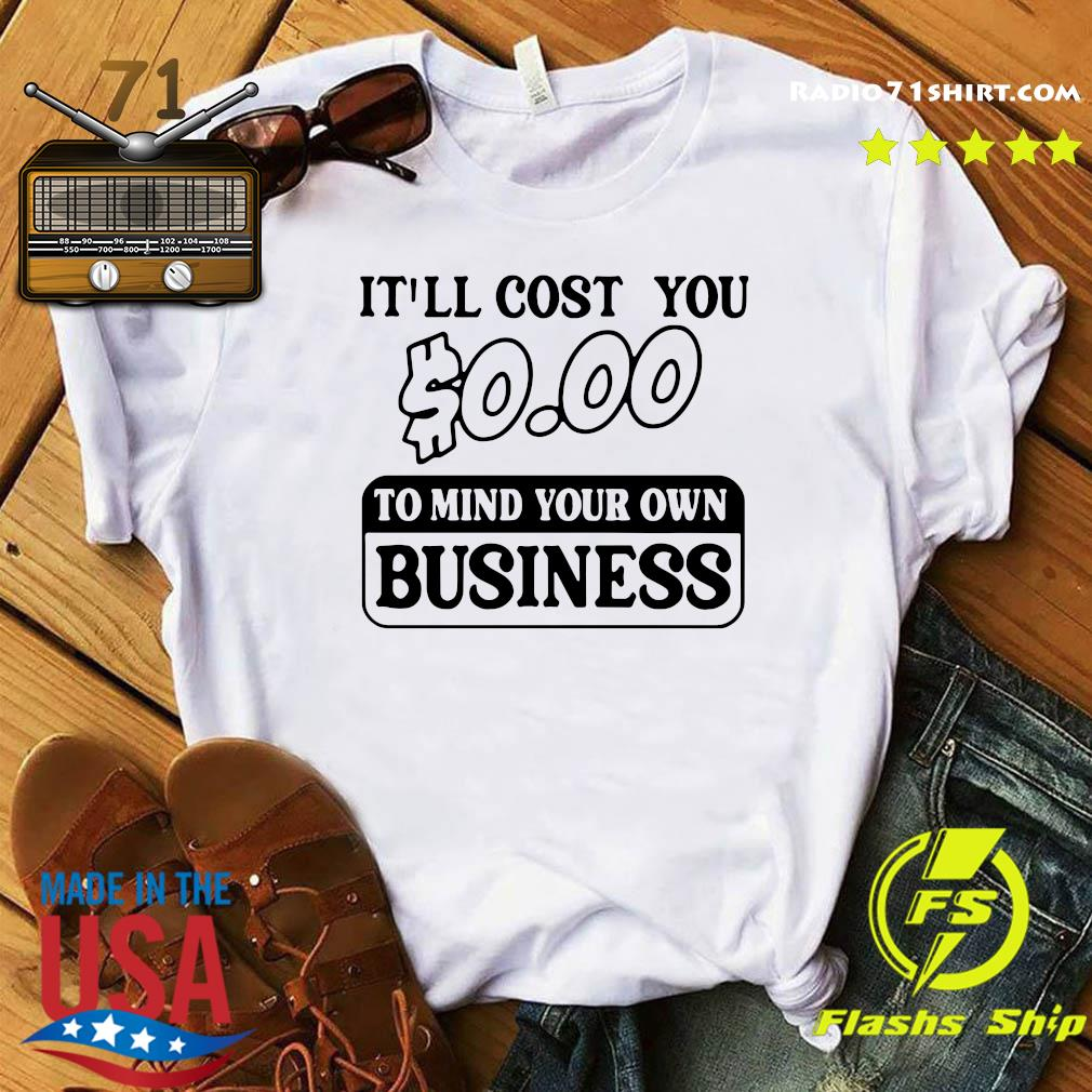 Official It'll Cost You $0.00 To Mind Your Own Business Shirt