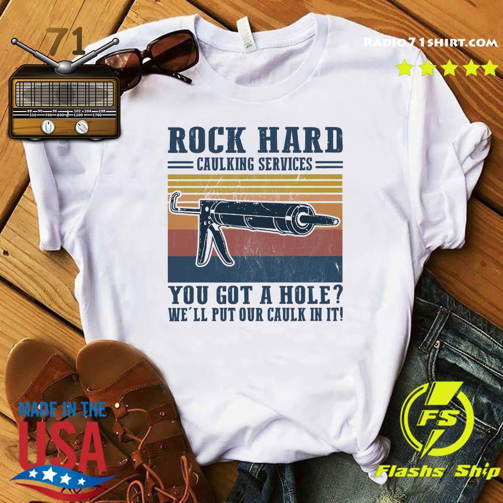 Rock Hard Caulking Services You Got A Hole We_ll Put Our Caulk In It Shirt