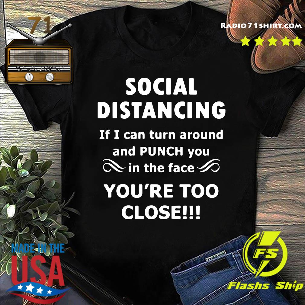 Social Distancing If I Can Turn Around And Punch You In The Face You're Too Close Shirt