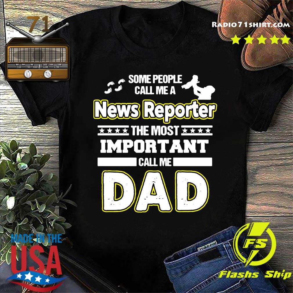 Some People Call Me A News Reporter The Most Important Call Me Dad Shirt