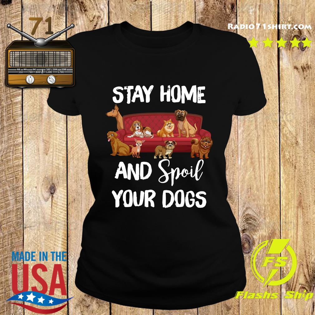 Stay Home And Spoil Your Dogs Shirt Ladies tee