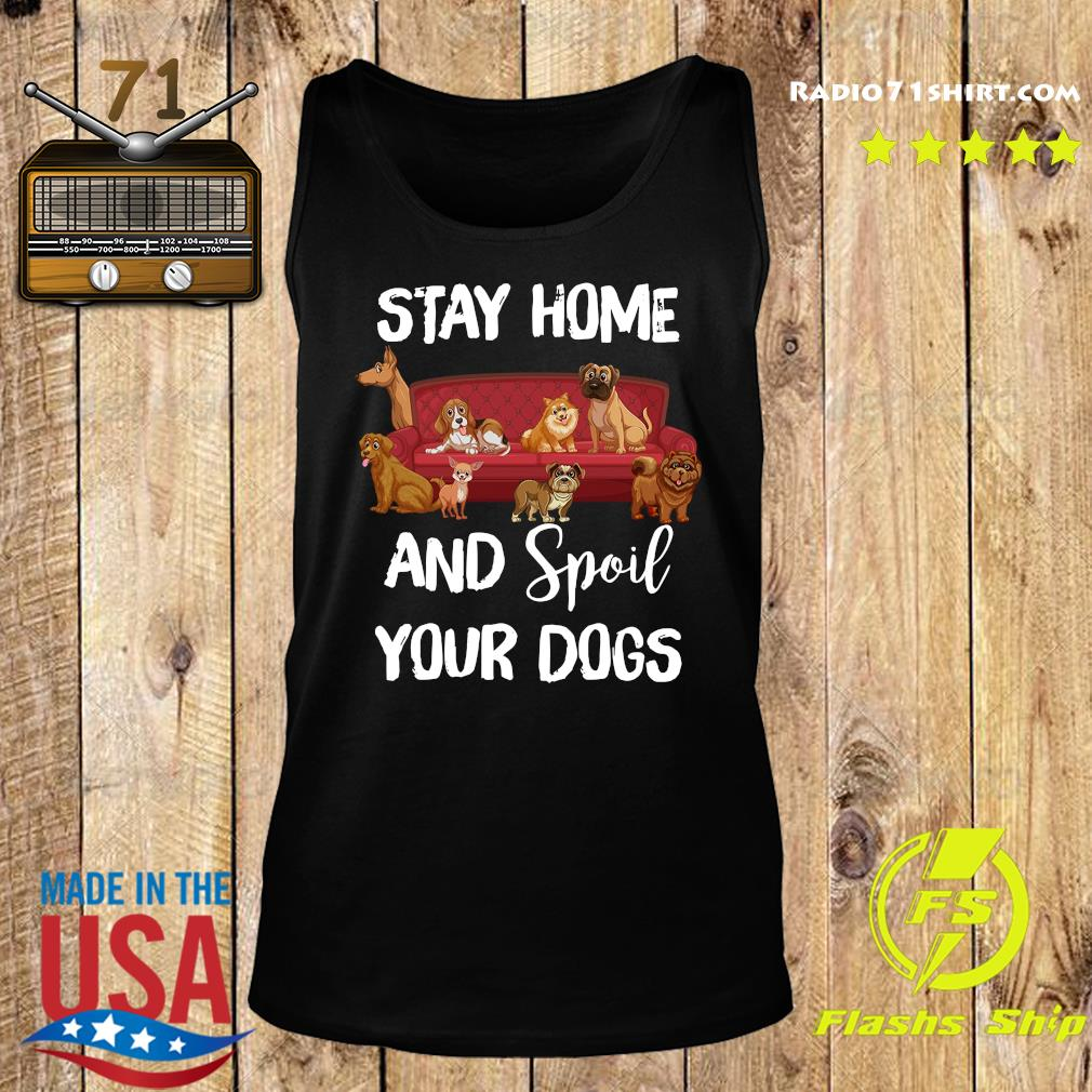 Stay Home And Spoil Your Dogs Shirt Tank top