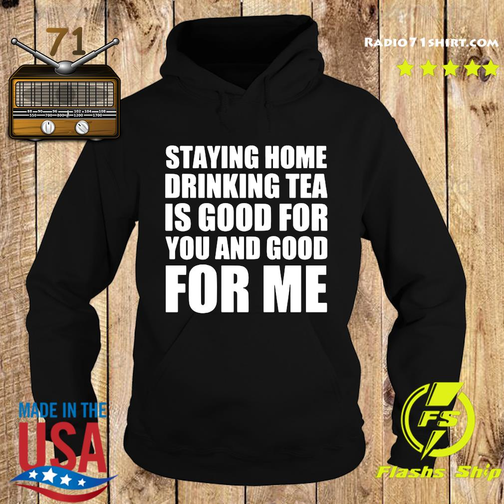 Staying Home Drinking Tea Is Good For You And Good For Me Shirt Hoodie