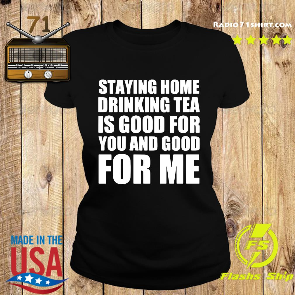 Staying Home Drinking Tea Is Good For You And Good For Me Shirt Ladies tee