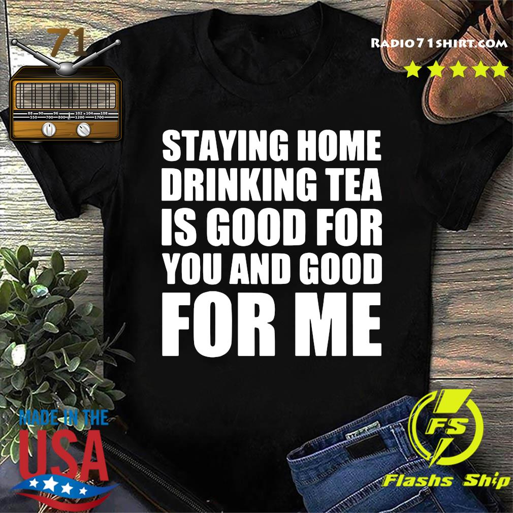 Staying Home Drinking Tea Is Good For You And Good For Me Shirt