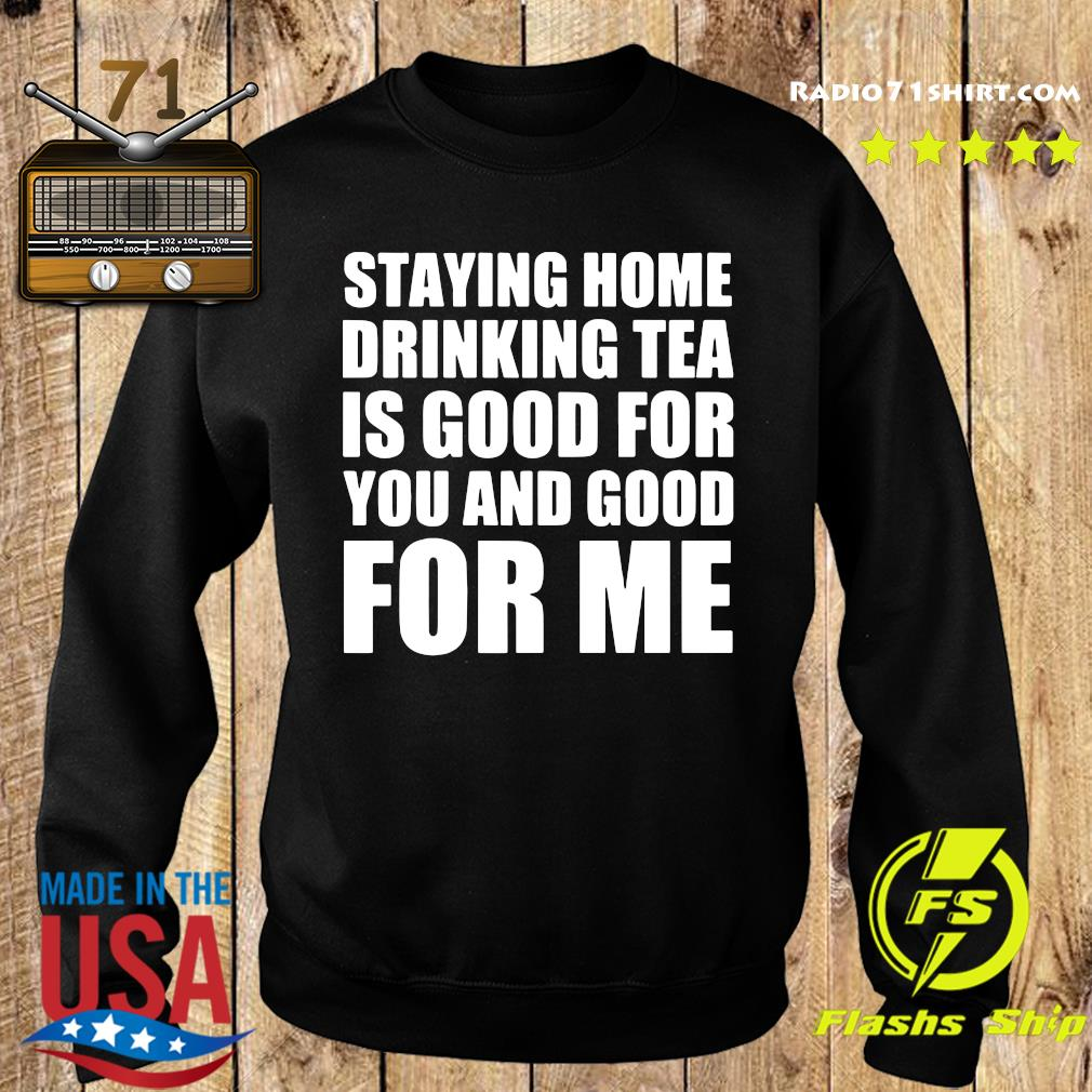 Staying Home Drinking Tea Is Good For You And Good For Me Shirt Sweater