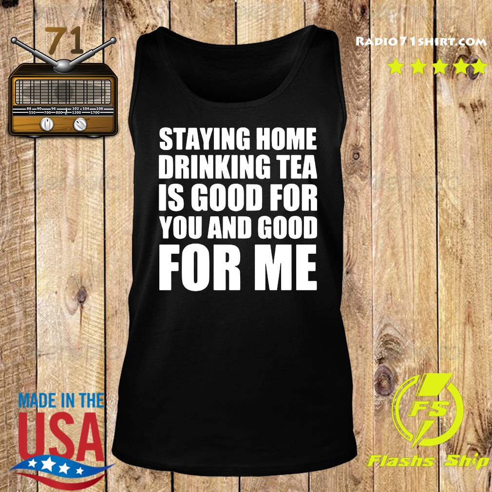 Staying Home Drinking Tea Is Good For You And Good For Me Shirt Tank top