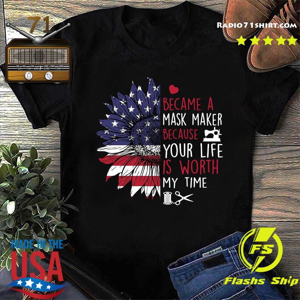 Sunflower American I Became A Mask Maker Because Your Life Is Worth My Time Shirt