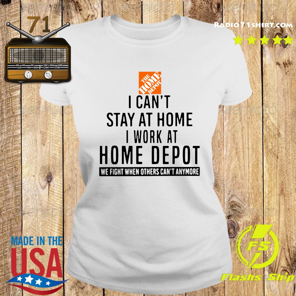 The Home Depot I Can't Stay At Home I Work At Home Depot We Fight When Others Can't Anymore Shirt Ladies tee