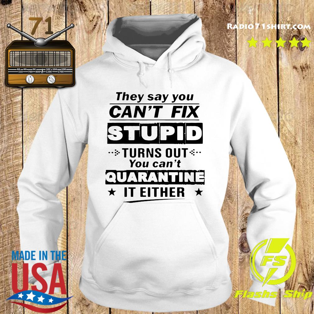 They Say You Can't Fix Stupid Turns Out You Can't Quarantine It Either T-Shirt Hoodie