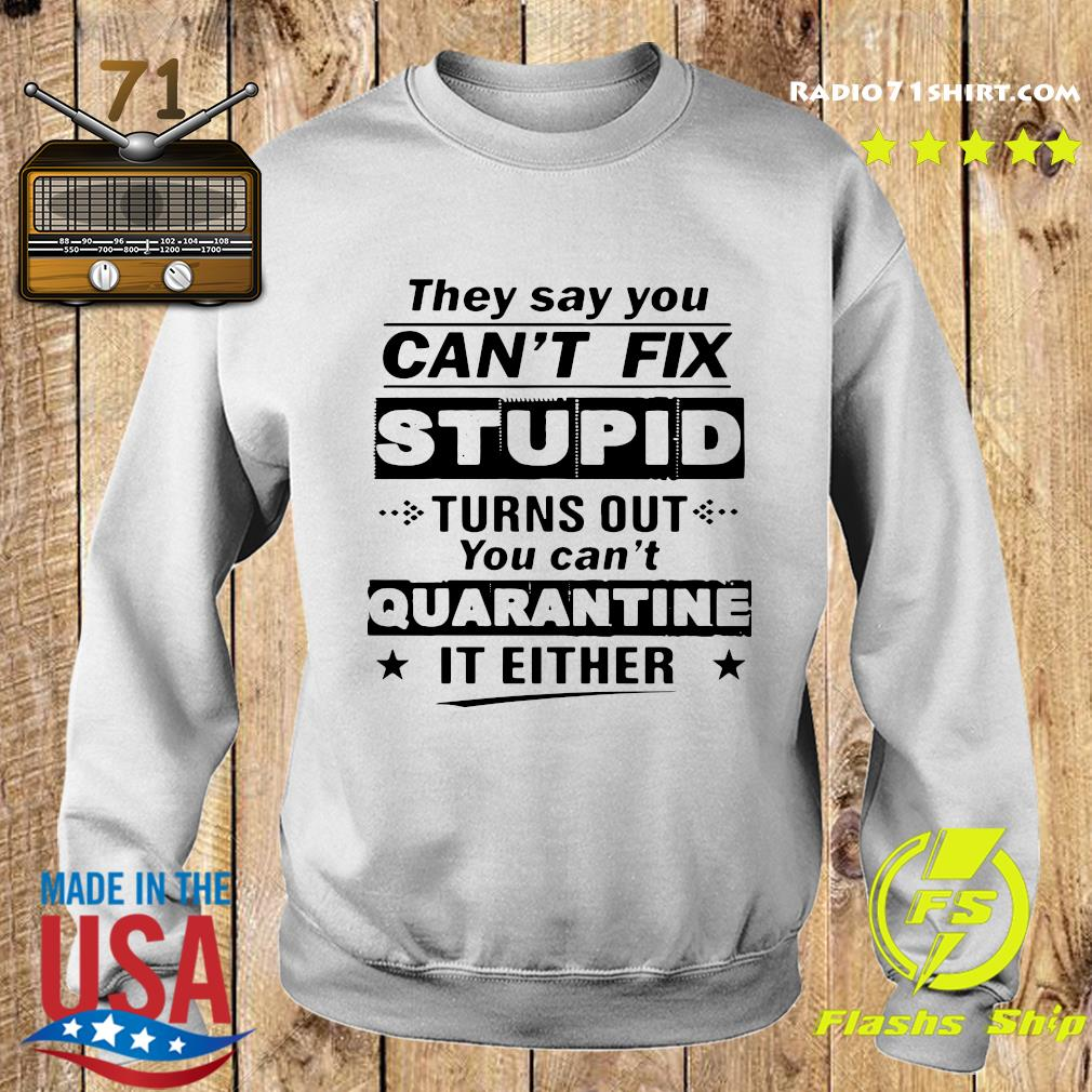 They Say You Can't Fix Stupid Turns Out You Can't Quarantine It Either T-Shirt Sweater