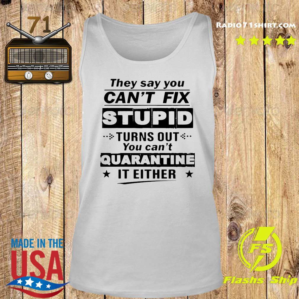 They Say You Can't Fix Stupid Turns Out You Can't Quarantine It Either T-Shirt Tank top