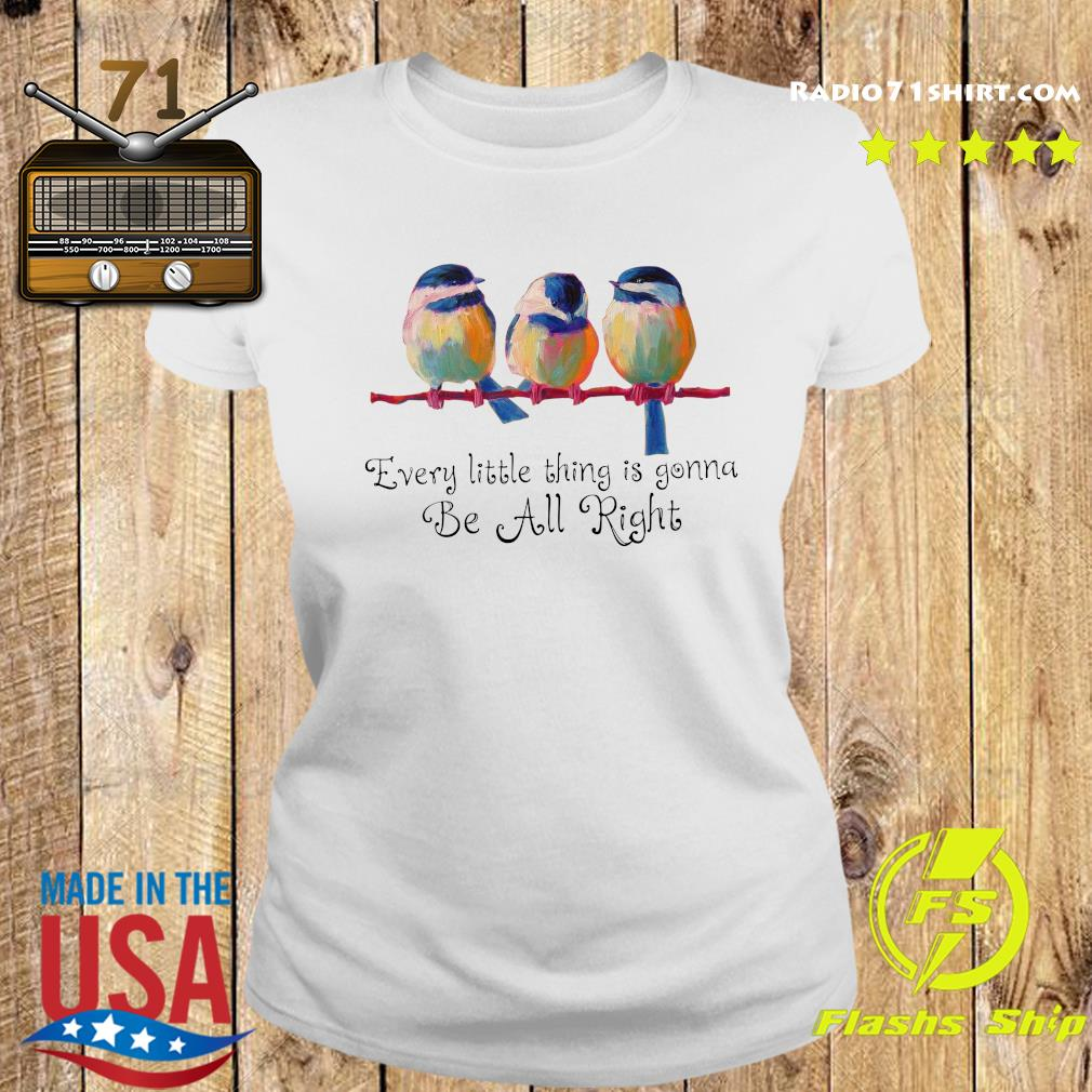 Trochilidae Every Little Thing Is Gonna Be Alright Shirt Ladies tee