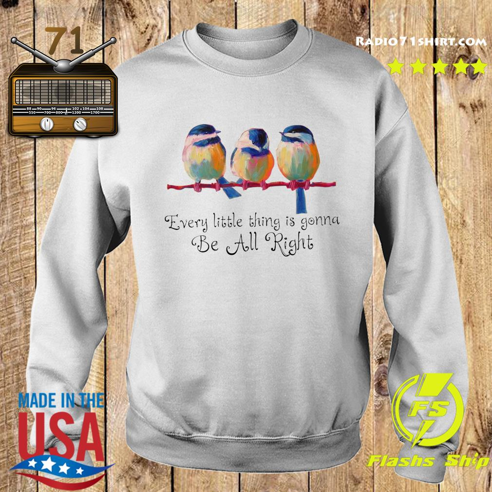 Trochilidae Every Little Thing Is Gonna Be Alright Shirt Sweater