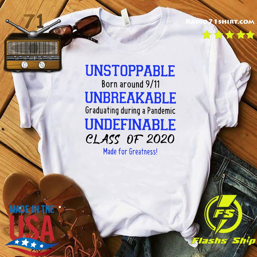Unstoppable Born Around 911 Unbreakable Graduating During A Pandemic Undefinable Class Of 2020 Made For Greatness Shirt
