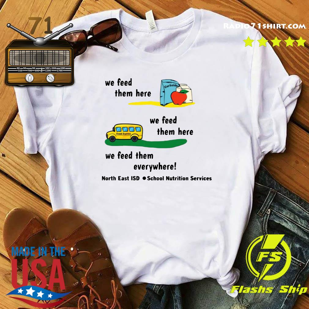 We Feed Them Here Or There Or Everywhere North East Isd School Nutrition Services Shirt