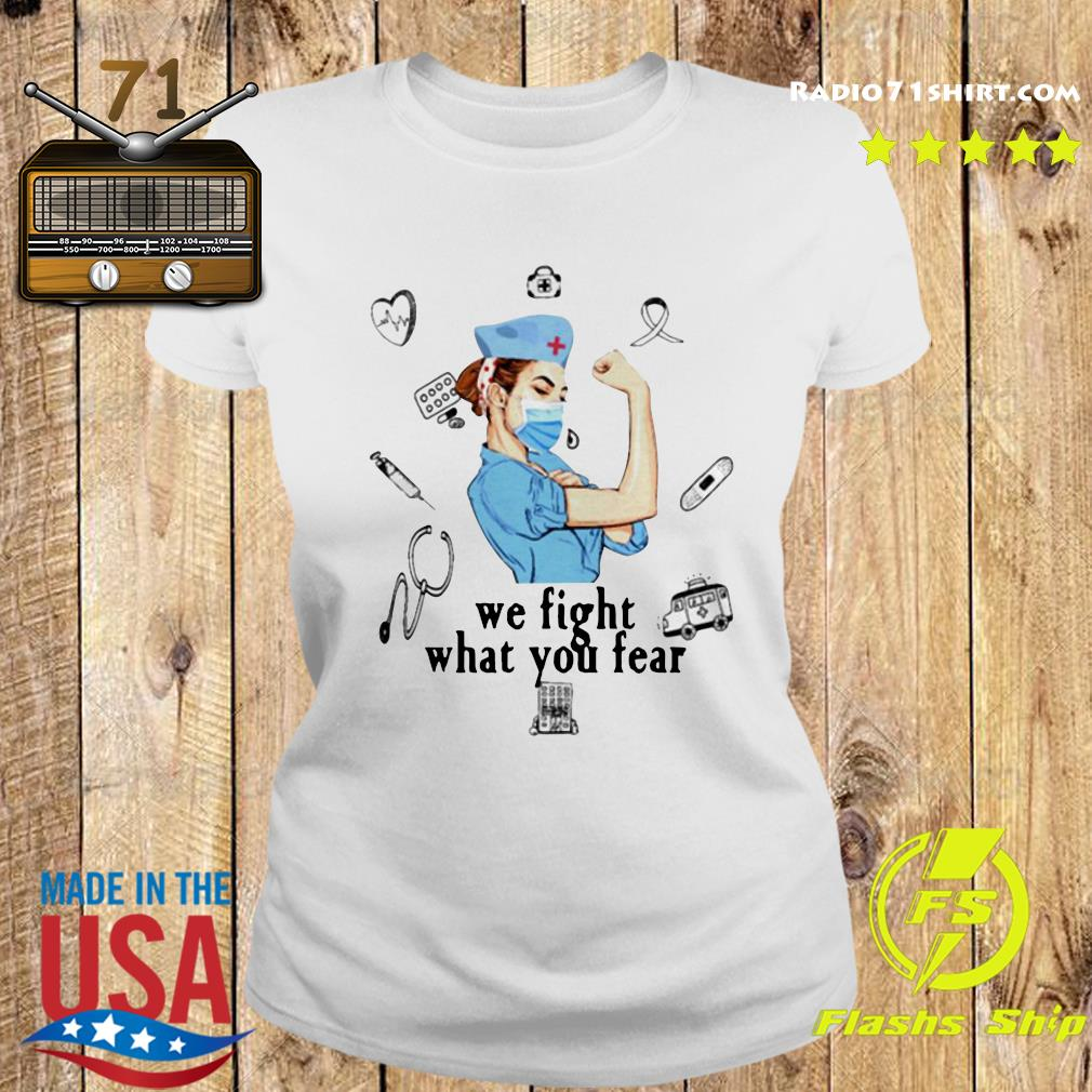 We Fight What You Fear Strong Nurse Shirt Ladies tee