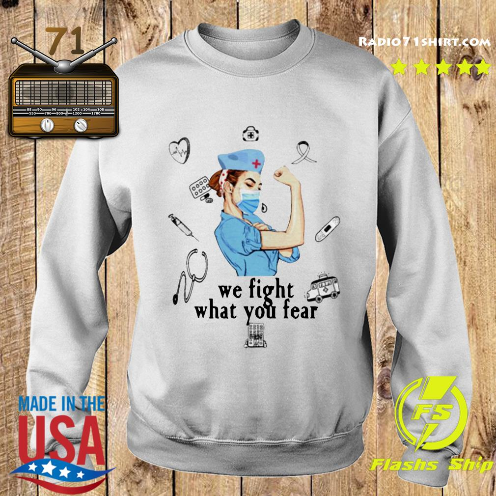 We Fight What You Fear Strong Nurse Shirt Sweater