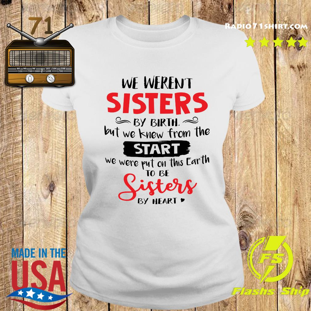 We Weren_t Sisters By Birth But We Knew From The Start We Were Put On This Earth To Be Sisters By Heart Shirt Ladies tee