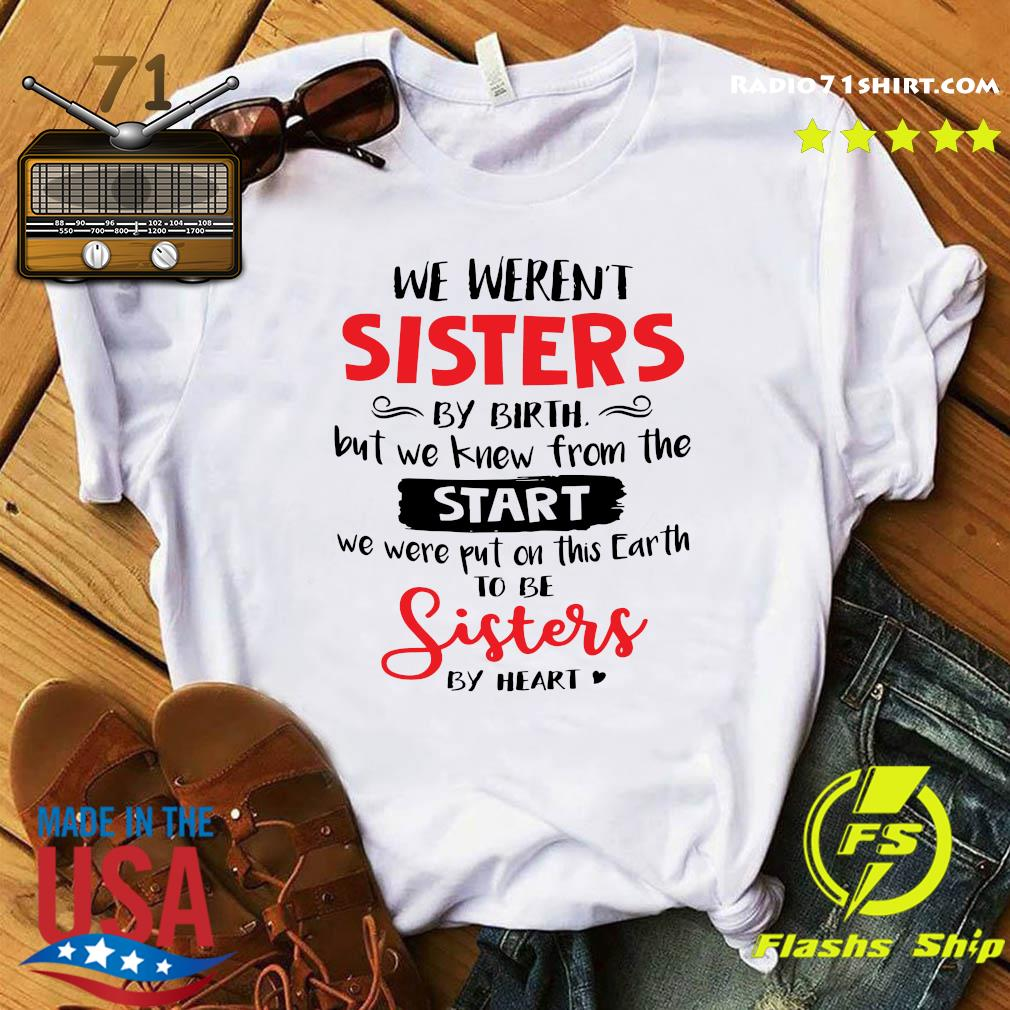 We Weren_t Sisters By Birth But We Knew From The Start We Were Put On This Earth To Be Sisters By Heart Shirt