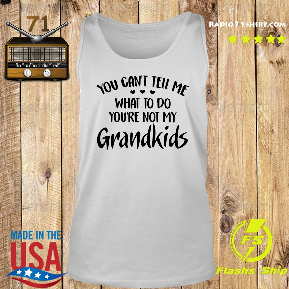 You Can't Tell Me What To Do You're Not My Grandkids Shirt Tank top
