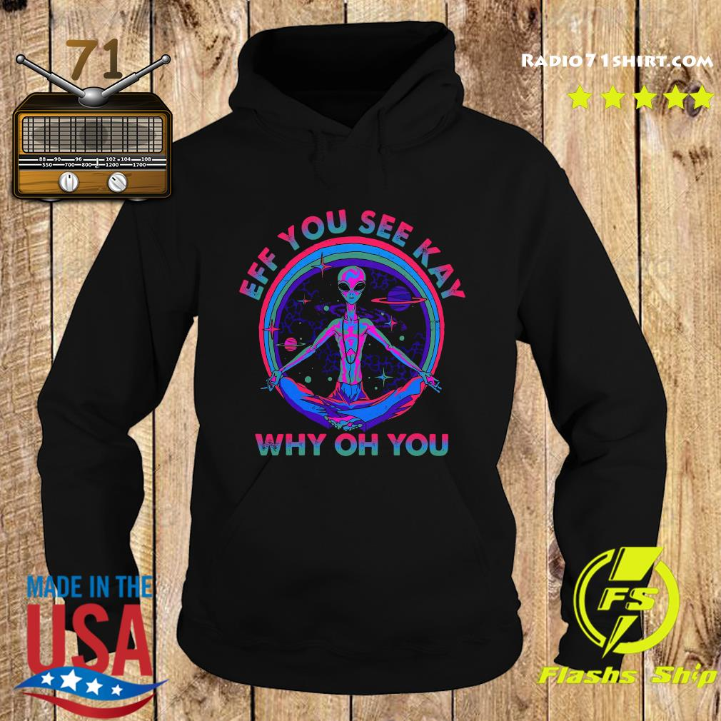 Alien Eff You See Kay Why Oh You Shirt Hoodie