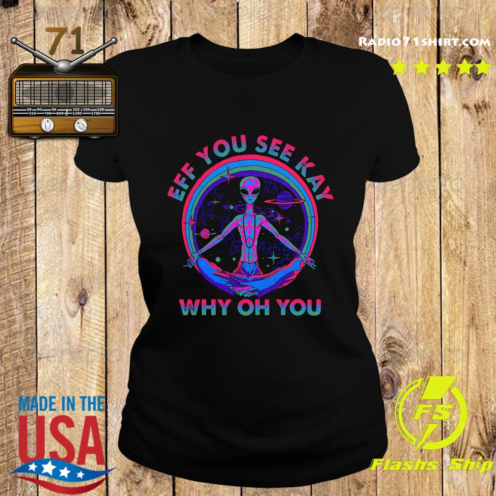 Alien Eff You See Kay Why Oh You Shirt Ladies tee