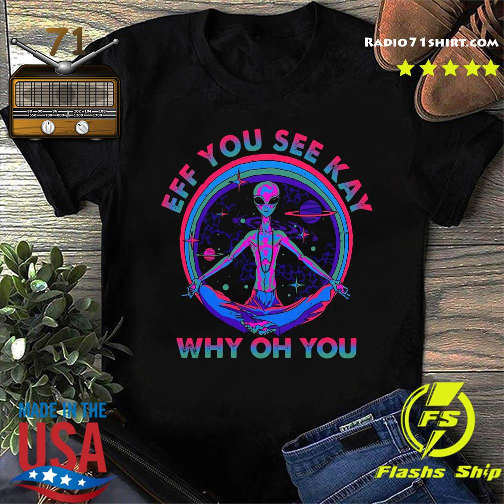 Alien Eff You See Kay Why Oh You Shirt
