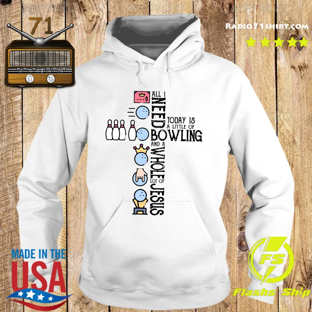 All Need Today Is A Little Of Bowling And A Whole Lot Of Jesus Shirt Hoodie