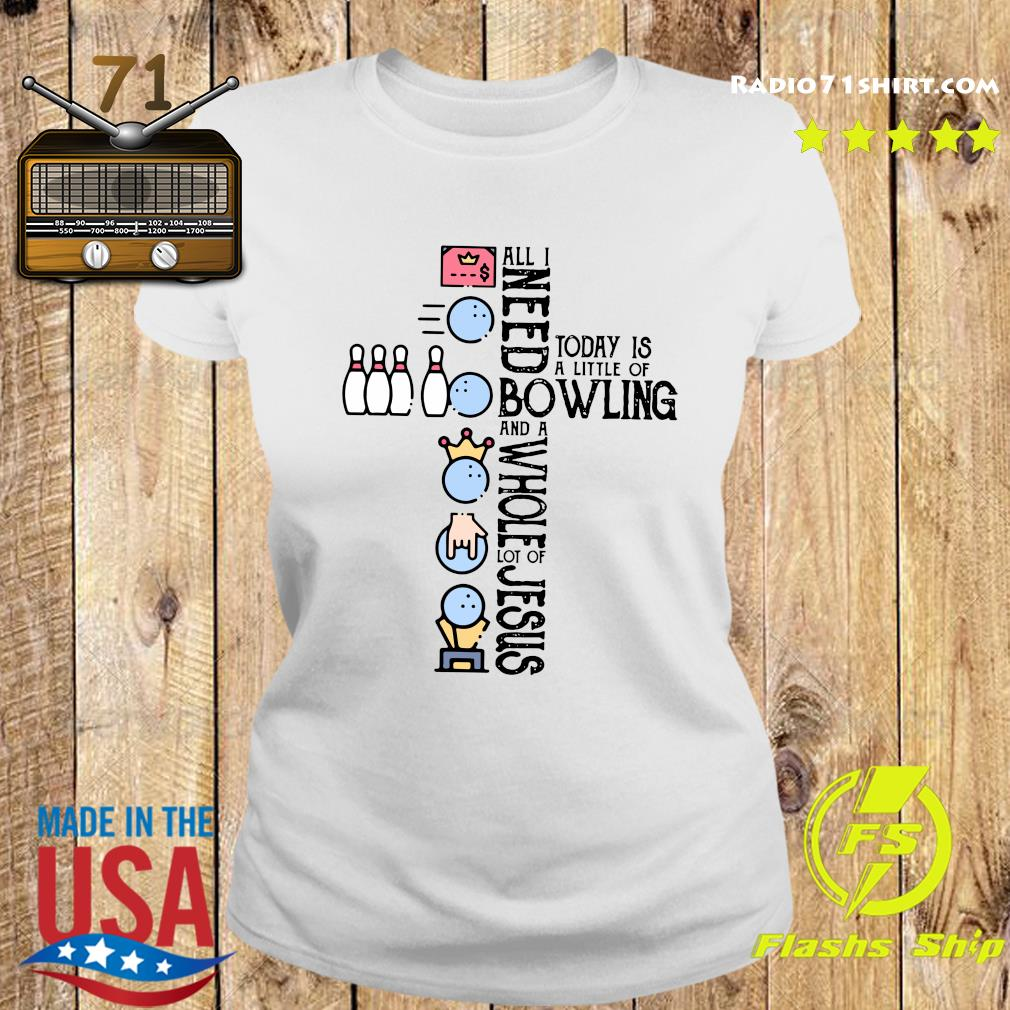 All Need Today Is A Little Of Bowling And A Whole Lot Of Jesus Shirt Ladies tee