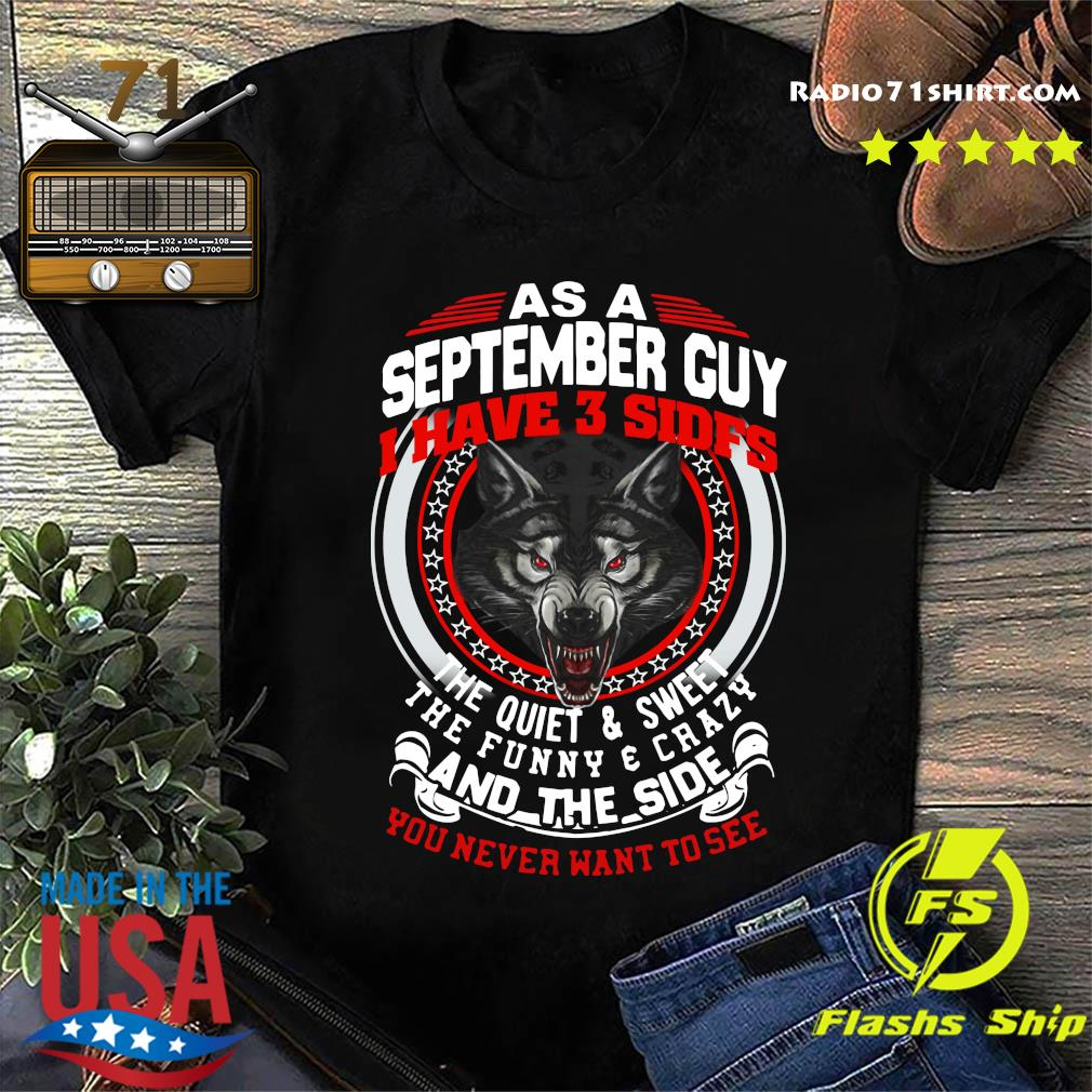 As A September Guy I Have 3 Sides The Quiet And Sweet The Funny And Crazy And The Side You Never Want To See Shirt