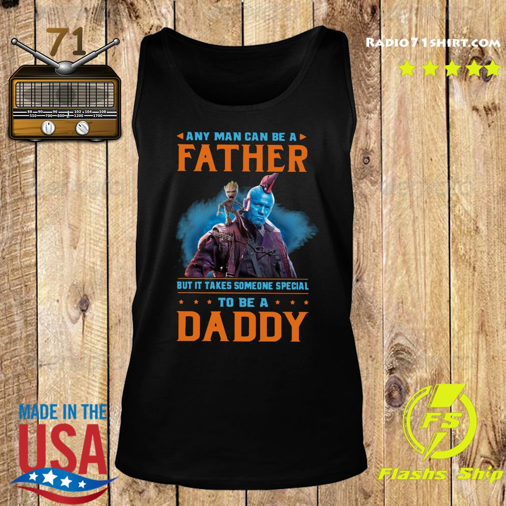 Baby Groot Any Man Can Be A Father But It Takes Someone Special To Be A Daddy Shirt Tank top