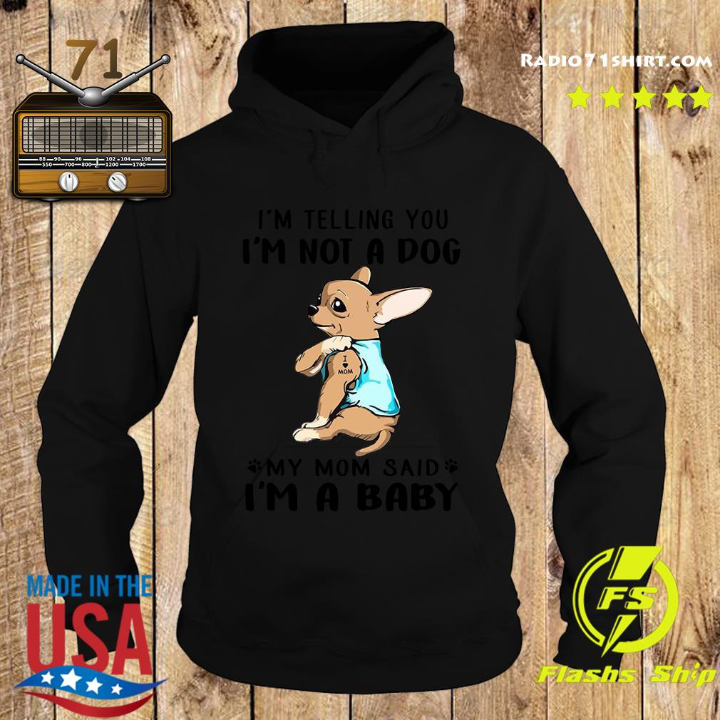 Chihuahua Tattoos I Love Mom I'm Telling You I'm Not A Dog My Mom Said I'm A Baby Shirt Hoodie