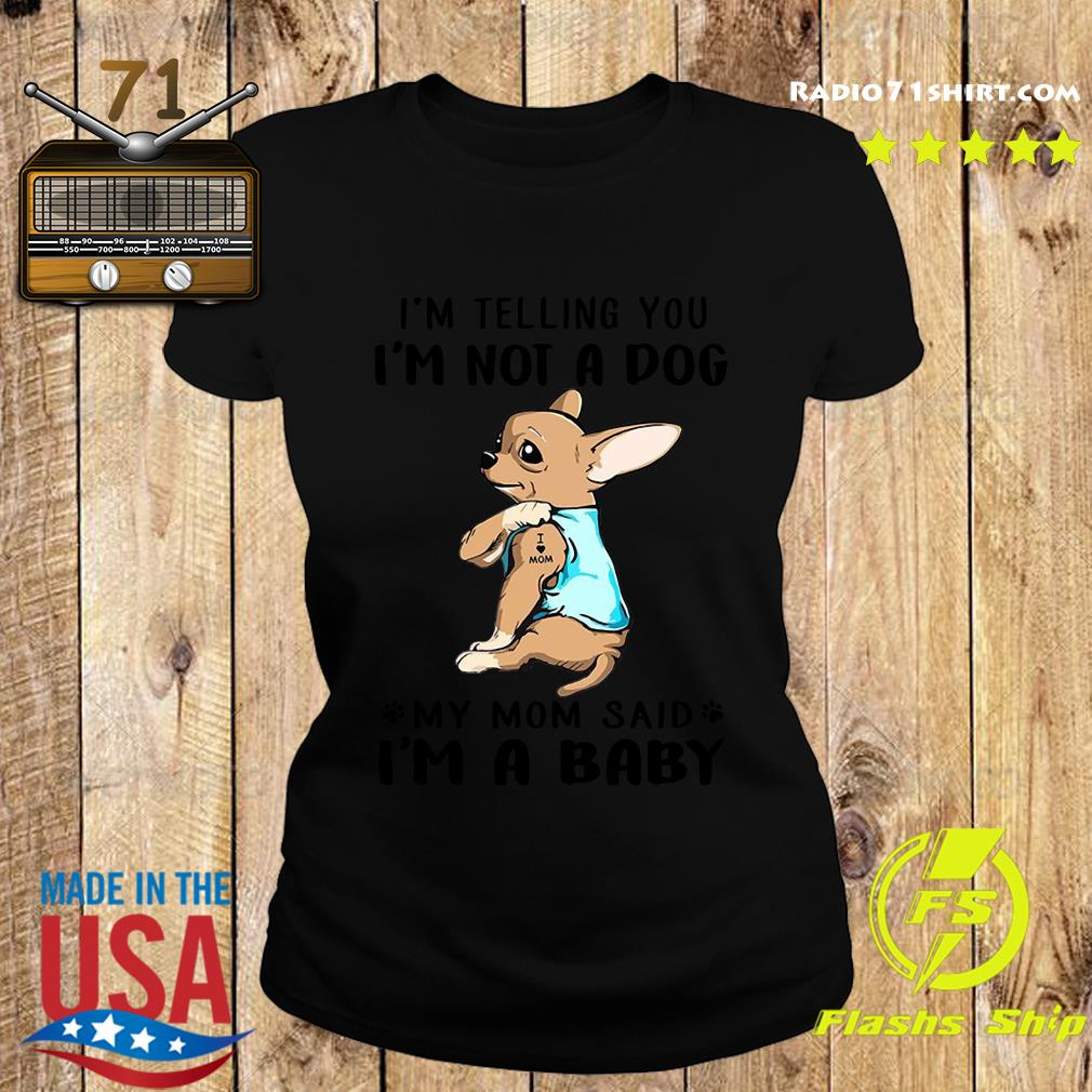 Chihuahua Tattoos I Love Mom I'm Telling You I'm Not A Dog My Mom Said I'm A Baby Shirt Ladies tee