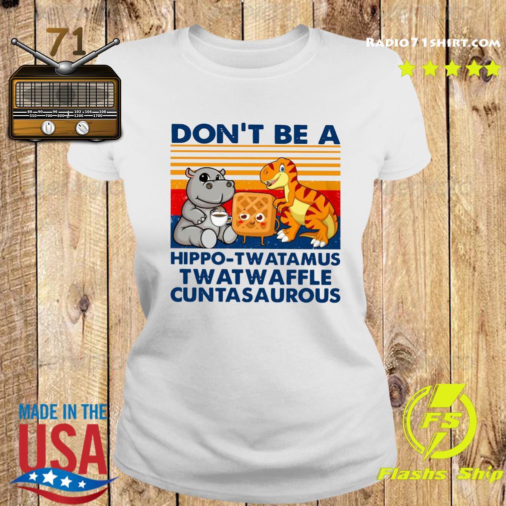 Don't Be A Hippo Twatamus Twatwaffle Cuntasaurous Shirt Ladies tee