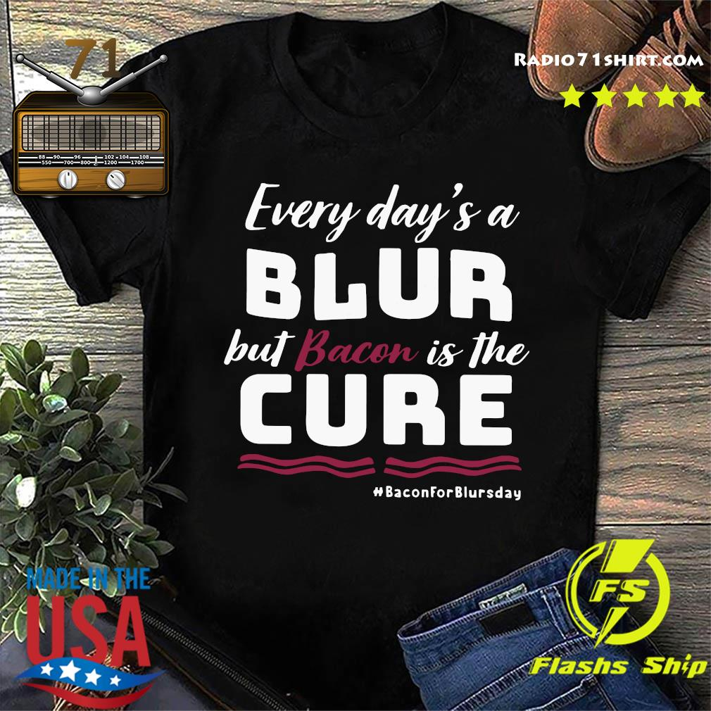 Every Day's A Blur But Bacon Is The Cure Bacon For Blursday Shirt