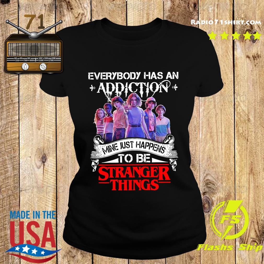 Everybody Has An Addiction Mine Just Happens To Be Stranger Things Shirt Ladies tee