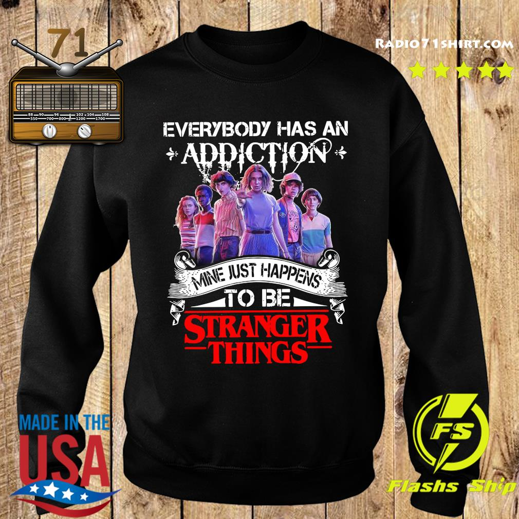 Everybody Has An Addiction Mine Just Happens To Be Stranger Things Shirt Sweater