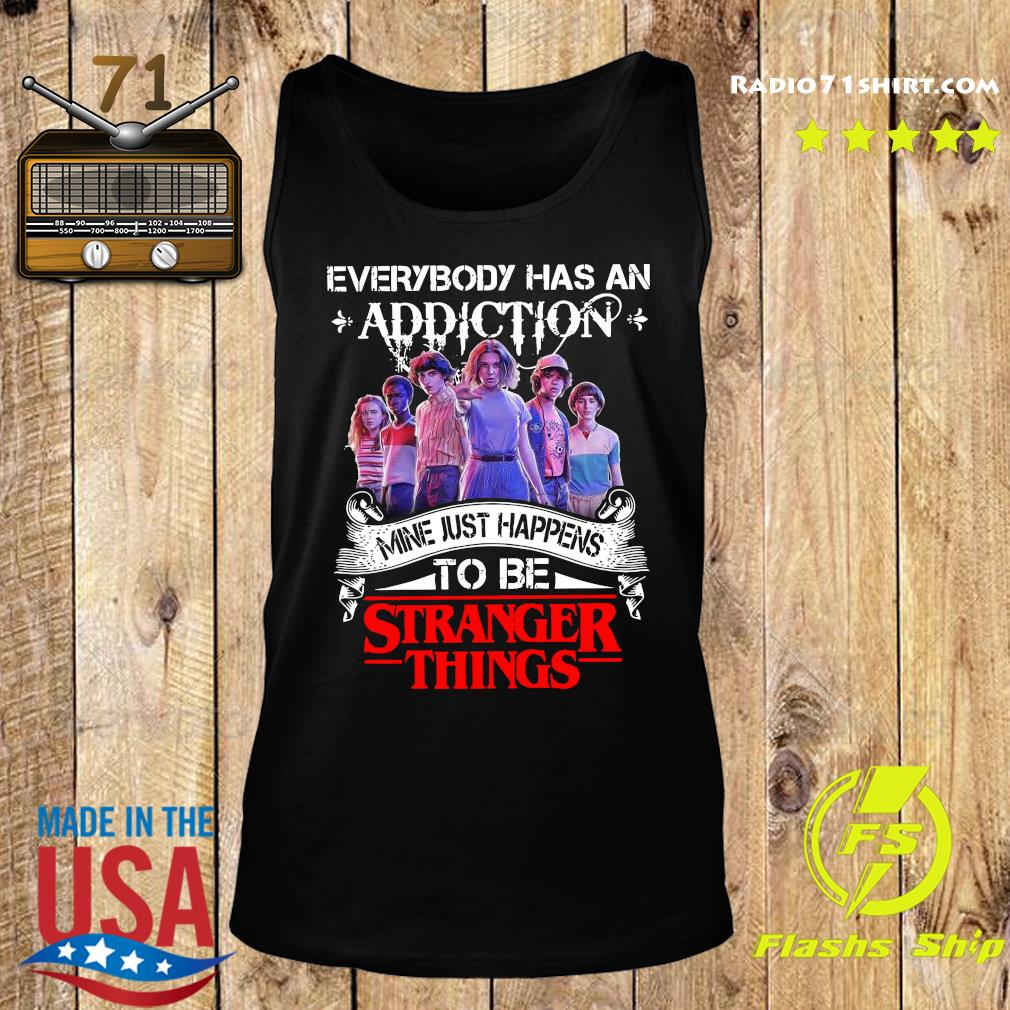 Everybody Has An Addiction Mine Just Happens To Be Stranger Things Shirt Tank top