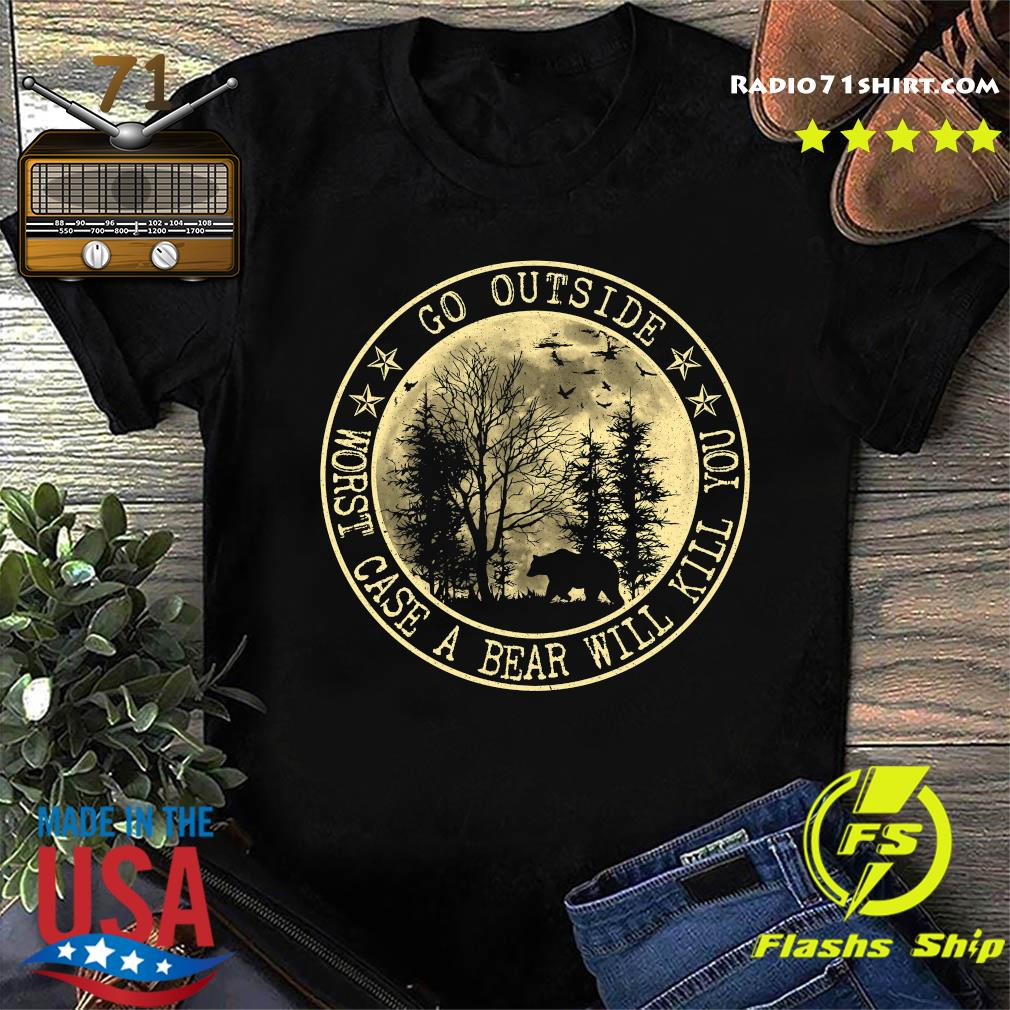 Go Outside Worst Case A Bear Will Kill You Shirt