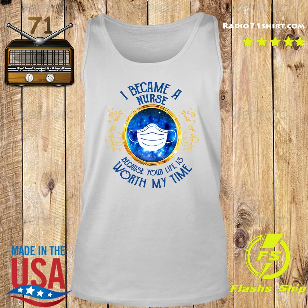 I Became A Nurse Because Your Life Is Worth My Time Shirt Tank top