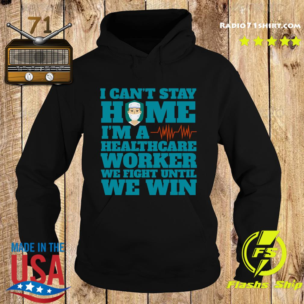 I Can't Stay Home I'm A Healthcare Worker We Fight Until We Win Shirt Hoodie