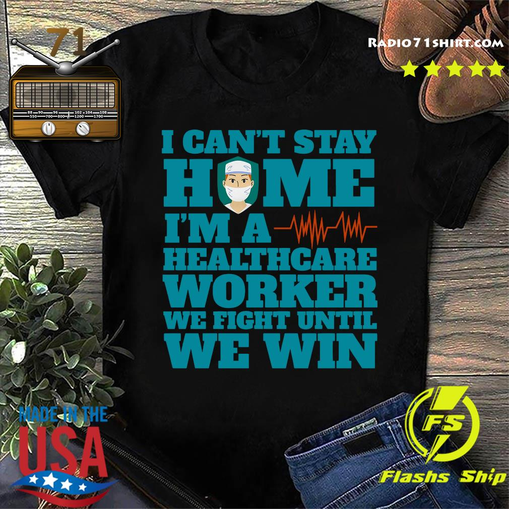 I Can't Stay Home I'm A Healthcare Worker We Fight Until We Win Shirt